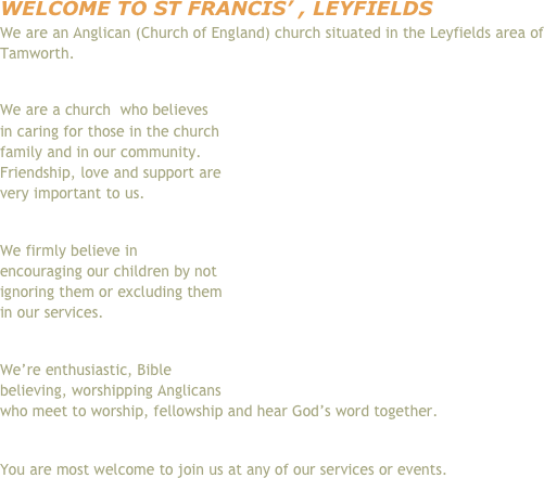 Welcome to St Francis' , Leyfields We are an Anglican (Church of England) church situated in the Leyfields area of Tamworth.   We are a church  who believes in caring for those in the church family and in our community. Friendship, love and support are very important to us.  We firmly believe in encouraging our children by not ignoring them or excluding them in our services.  We're enthusiastic, Bible believing, worshipping Anglicans who meet to worship, fellowship and hear God's word together.  You are most welcome to join us at any of our services or events.